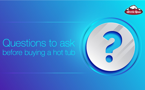 questions to ask before buying a hot tub | arctic spas buying guide
